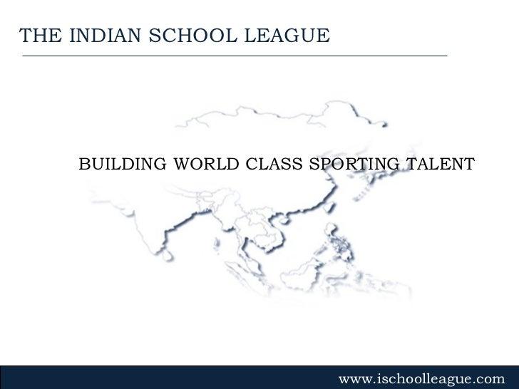 BUILDING WORLD CLASS SPORTING TALENT www.ischoolleague.com THE INDIAN SCHOOL LEAGUE