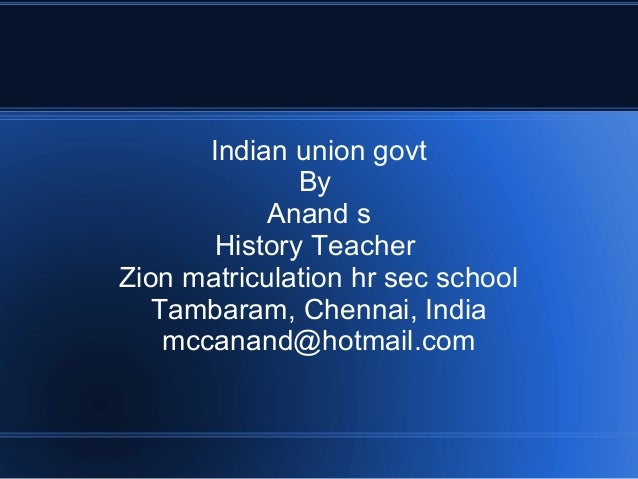 Indian union govt By Anand s History Teacher Zion matriculation hr sec school Tambaram, Chennai, India mccanand@hotmail.com