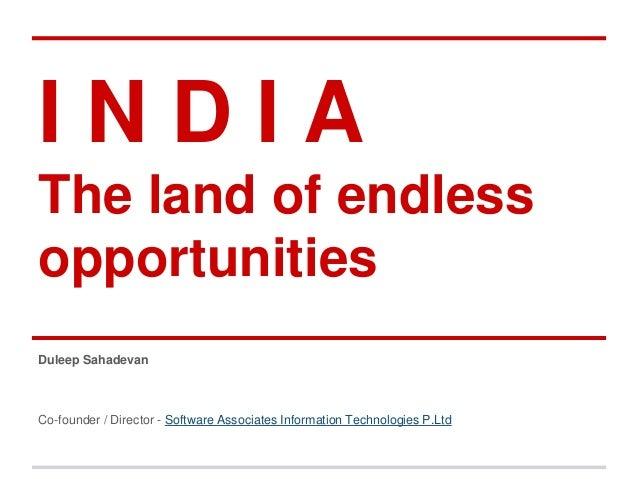 I N D I A  The land of endless  opportunities  Duleep Sahadevan  Co-founder / Director - Software Associates Information T...