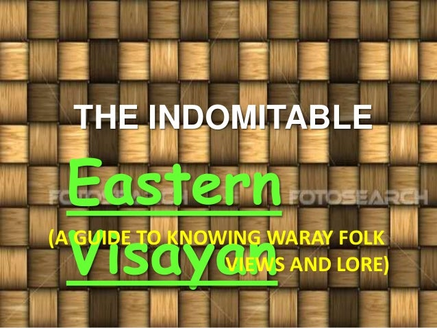 THE INDOMITABLE Eastern Visayan(A GUIDE TO KNOWING WARAY FOLK VIEWS AND LORE)