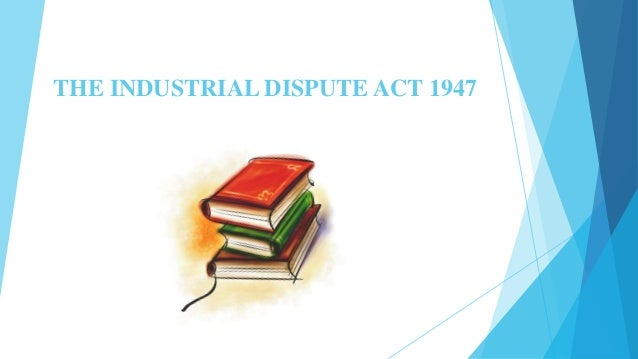 THE INDUSTRIAL DISPUTE ACT 1947