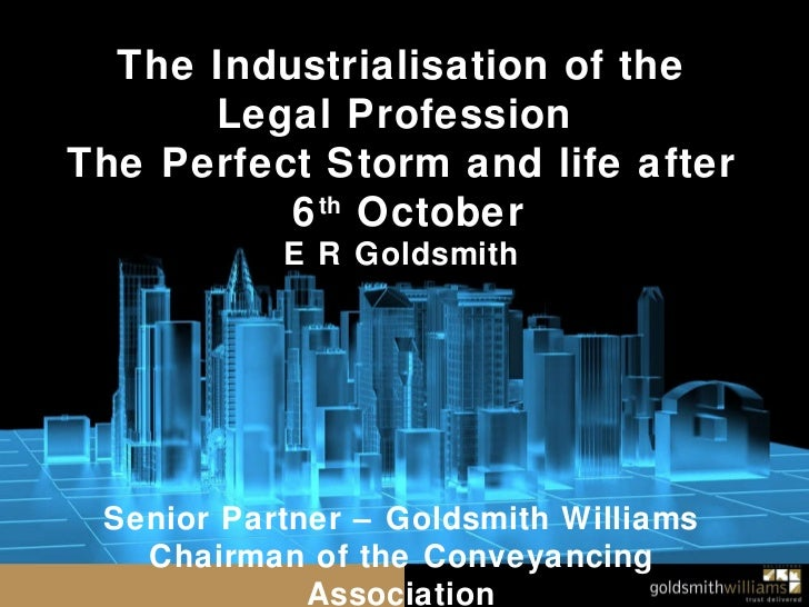 The Industrialisation of the Legal Profession  The Perfect Storm and life after 6 th  October E R Goldsmith Senior Partner...