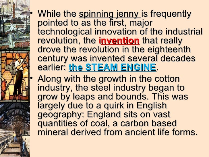 <ul><li>While the  spinning jenny  is frequently pointed to as the first, major technological innovation of the industrial...