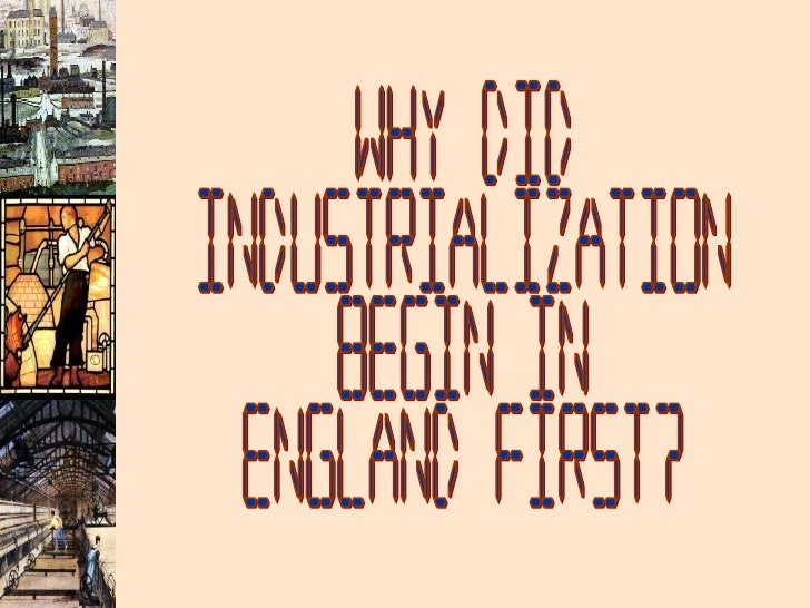 Why Did Industrialization Begin in  England First?