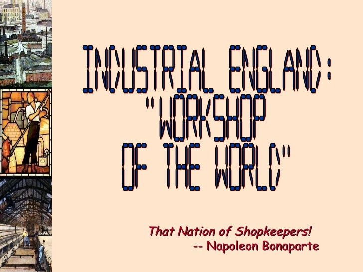 """Industrial England: """"Workshop of the World"""" That Nation of Shopkeepers!     -- Napoleon Bonaparte"""