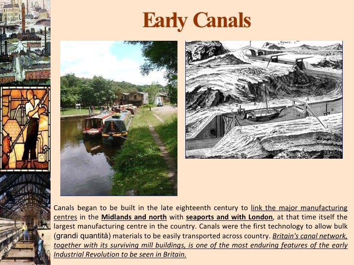 Early Canals Canals began to be built in the late eighteenth century to  link the major manufacturing centres  in the  Mid...