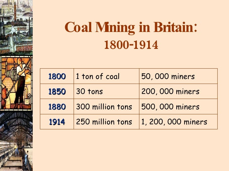 Coal Mining in Britain: 1800-1914 1800 1 ton of coal 50, 000 miners 1850 30 tons 200, 000 miners 1880 300 million tons 500...