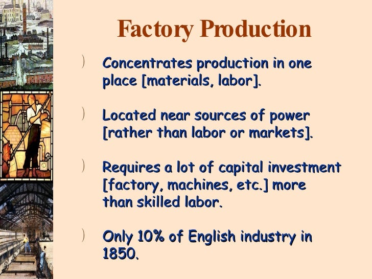 Factory Production <ul><li>Concentrates production in one place [materials, labor]. </li></ul><ul><li>Located near sources...