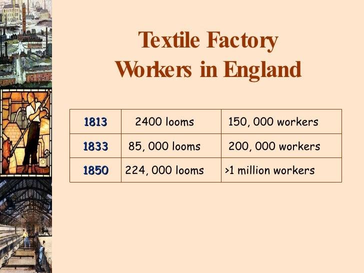 Textile Factory Workers in England 1813 2400 looms 150, 000 workers 1833 85, 000 looms 200, 000 workers 1850 224, 000 loom...