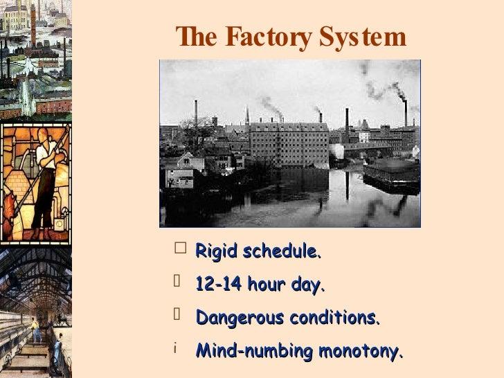 The Factory System <ul><li>Rigid schedule. </li></ul><ul><li>12-14 hour day. </li></ul><ul><li>Dangerous conditions. </li>...