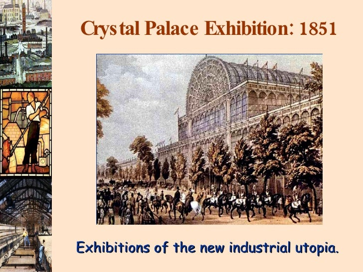 Crystal Palace Exhibition: 1851 Exhibitions of the new industrial utopia.