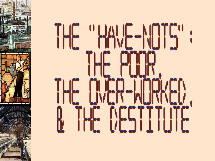 """The """"Have-Nots"""": The Poor, The Over-Worked, & the Destitute"""