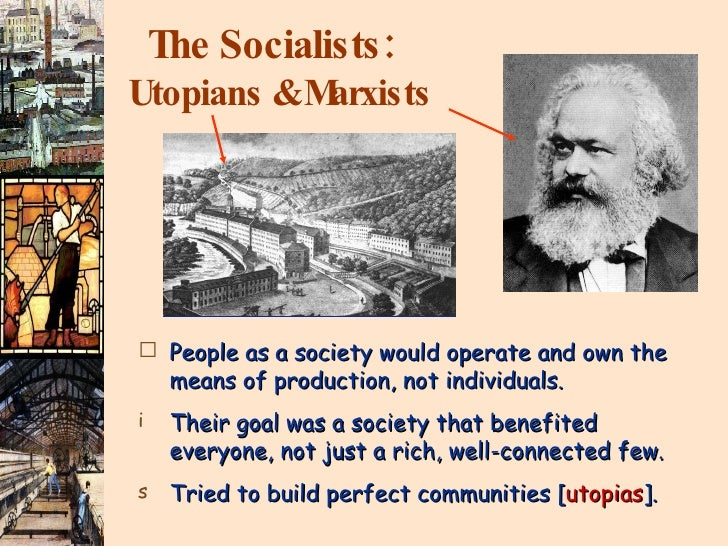 The Socialists:   Utopians & Marxists <ul><li>People as a society would operate and own the means of production, not indiv...