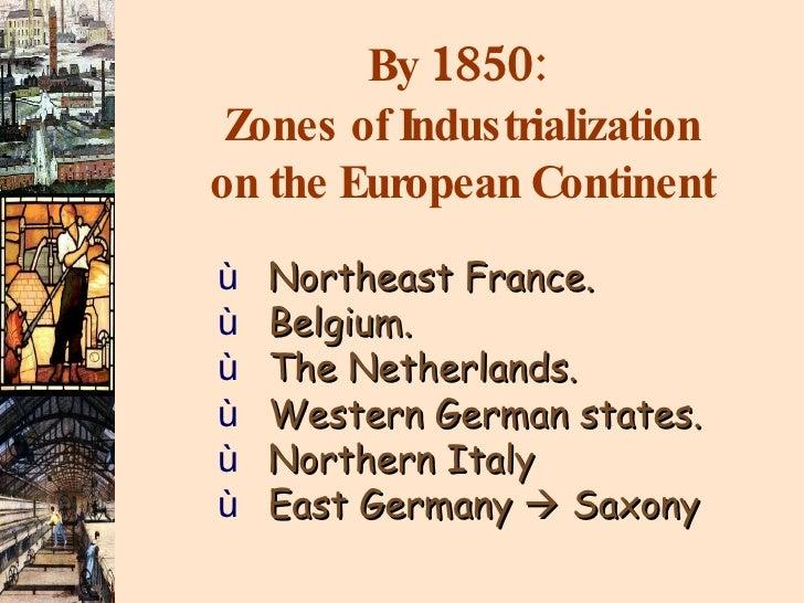 By  1850 :  Zones of Industrialization on the European Continent <ul><li>Northeast France. </li></ul><ul><li>Belgium. </li...