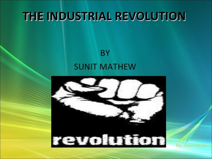 THE INDUSTRIAL REVOLUTION             BY       SUNIT MATHEW