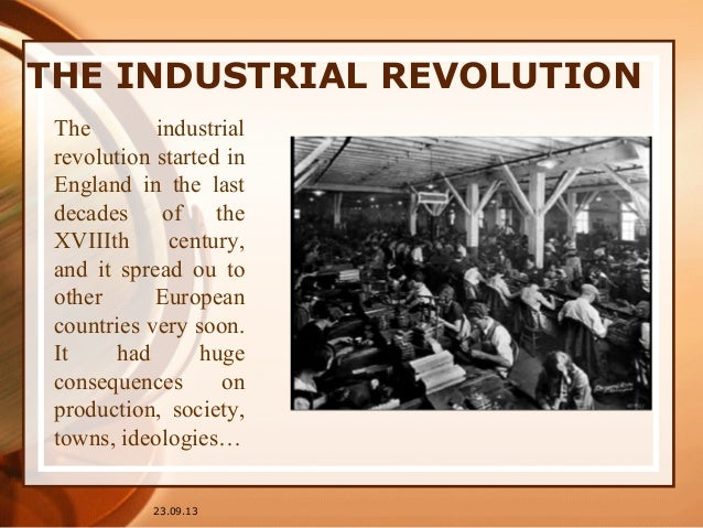 THE INDUSTRIAL REVOLUTION 23.09.13 The industrial revolution started in England in the last decades of the XVIIIth century...