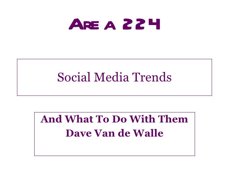 Social Media Trends And What To Do With Them Dave Van de Walle
