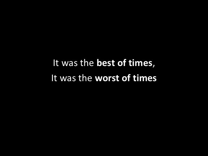 It was the best of times, <br />It was the worst of times<br />