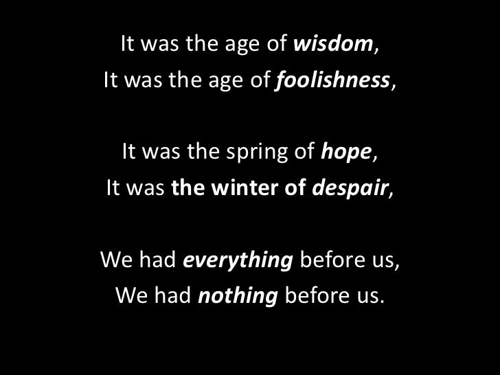 It was the age of wisdom, <br />It was the age of foolishness, <br />It was the spring of hope, <br />It was the winter of...