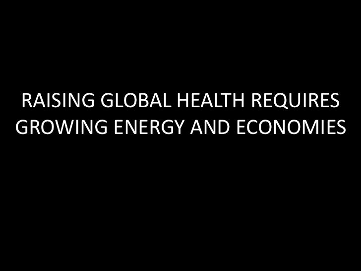 RAISING GLOBAL HEALTH REQUIRES GROWING ENERGY AND ECONOMIES<br />