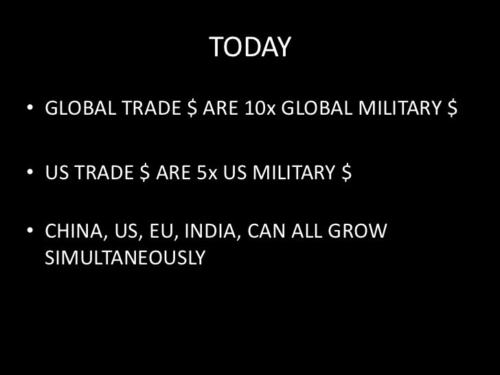 TODAY<br />GLOBAL TRADE $ ARE 10x GLOBAL MILITARY $<br />US TRADE $ ARE 5x US MILITARY $<br />CHINA, US, EU, INDIA, CAN AL...