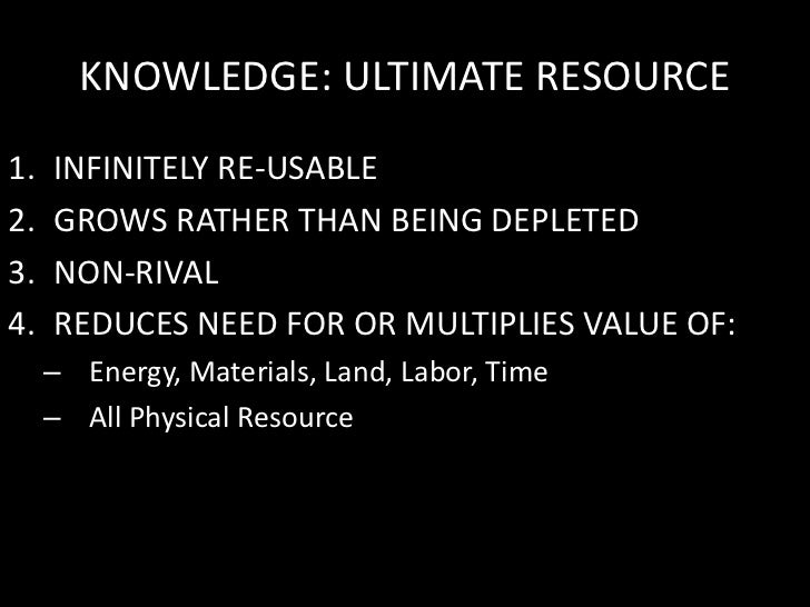 KNOWLEDGE: ULTIMATE RESOURCE<br />INFINITELY RE-USABLE<br />GROWS RATHER THAN BEING DEPLETED<br />NON-RIVAL<br />REDUCES N...