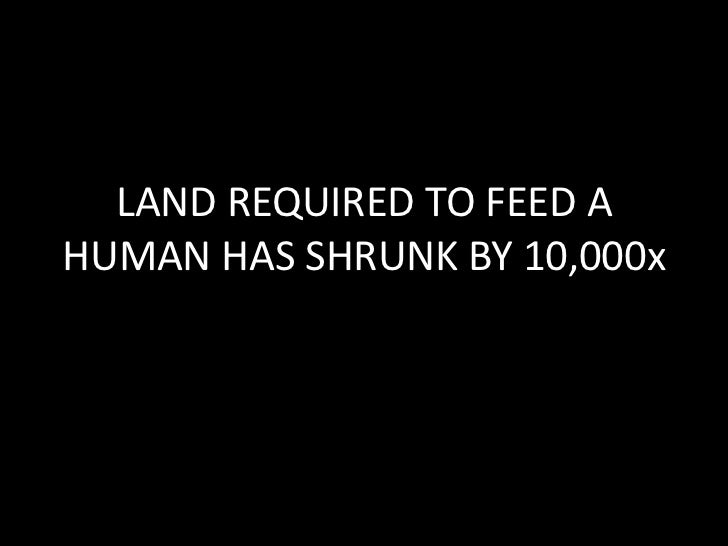 Earliest Scratch Farming<br />1 ,000,000 m^2 / person<br />Hunter Gatherer Societies~10,000,000 m^2 / person<br />Irrigate...