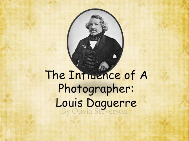 The Influence of A  Photographer:  Louis Daguerre  By Olivia Steverson