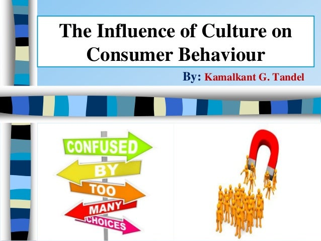 The Influence of Culture on Consumer Behaviour By: Kamalkant G. Tandel