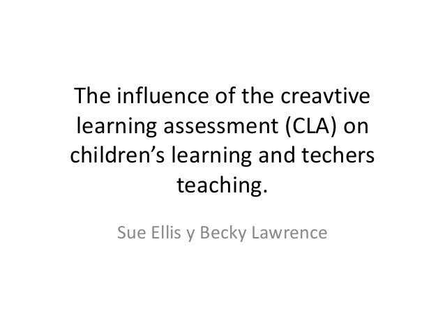 The influence of the creavtive learning assessment (CLA) on children's learning and techers teaching. Sue Ellis y Becky La...