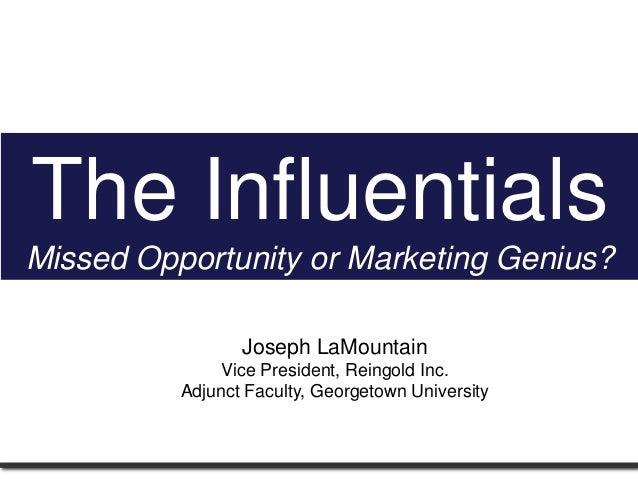 The InfluentialsMissed Opportunity or Marketing Genius?Joseph LaMountainVice President, Reingold Inc.Adjunct Faculty, Geor...