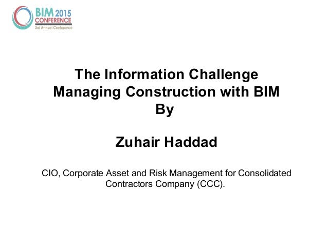 The Information Challenge Managing Construction with BIM By Zuhair Haddad CIO, Corporate Asset and Risk Management for Con...