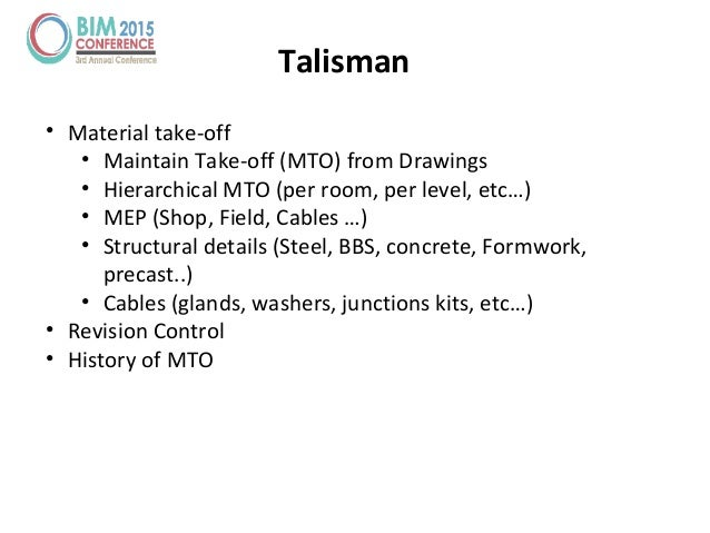 Talisman • Material take-off • Maintain Take-off (MTO) from Drawings • Hierarchical MTO (per room, per level, etc…) • MEP ...