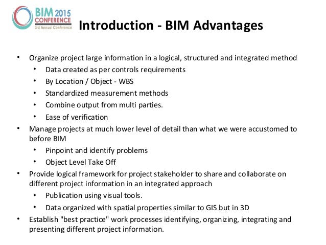 Introduction - BIM Advantages • Organize project large information in a logical, structured and integrated method • Data c...
