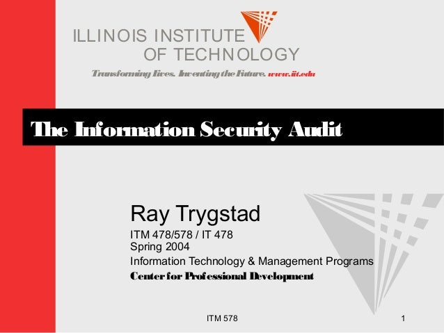 TransformingLives. InventingtheFuture. www.iit.edu I ELLINOIS T UINS TI T OF TECHNOLOGY ITM 578 1 The Information Security...
