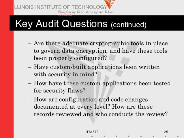 Transfo rm ing Live s. Inve nting the Future . www.iit.edu ITM 578 25 ILLINOIS INSTITUTE OF TECHNOLOGY Key Audit Questions...