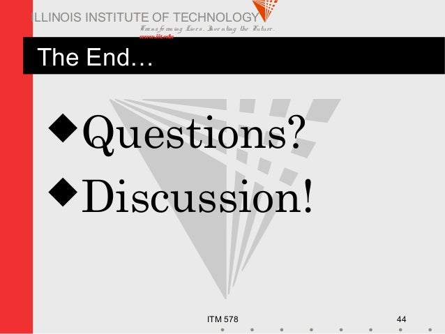 Transfo rm ing Live s. Inve nting the Future . www.iit.edu ITM 578 44 ILLINOIS INSTITUTE OF TECHNOLOGY The End… Questions...