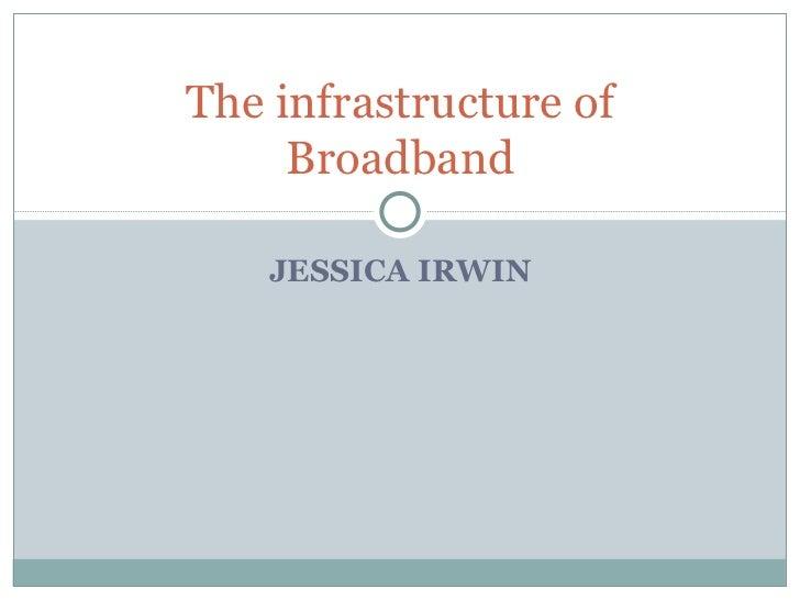 JESSICA IRWIN The infrastructure of Broadband