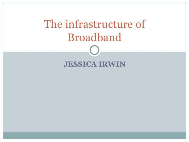 JESSICA IRWIN The infrastructure of Broadband