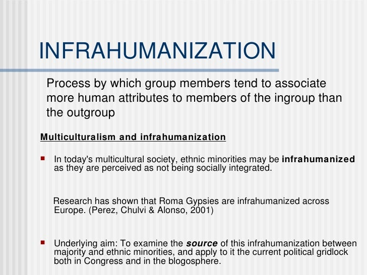 INFRAHUMANIZATION <ul><li>Multiculturalism and infrahumanization </li></ul><ul><li>In today's multicultural society, ethni...