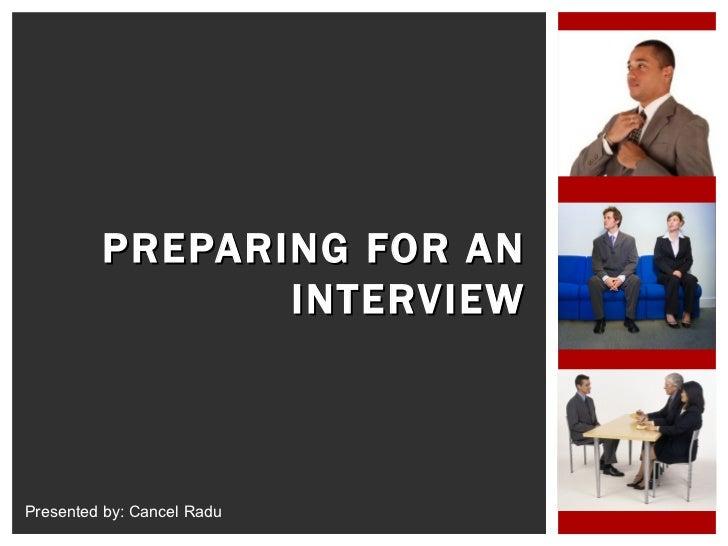 PREPARING FOR AN INTERVIEW Presented by: Cancel Radu