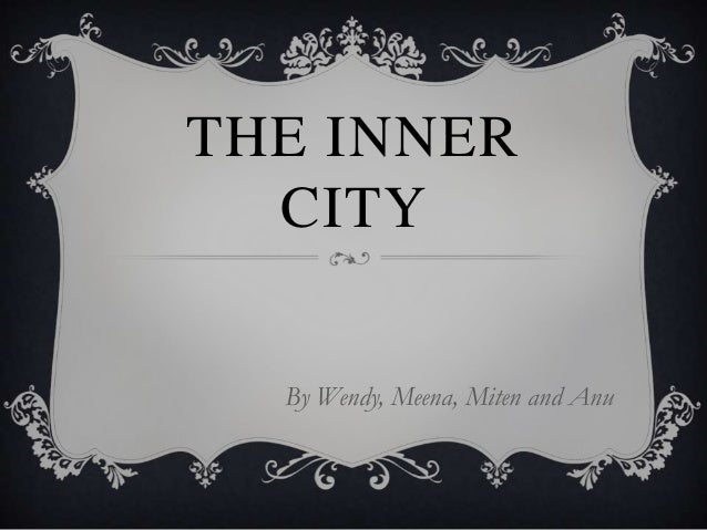 THE INNER CITY By Wendy, Meena, Miten and Anu