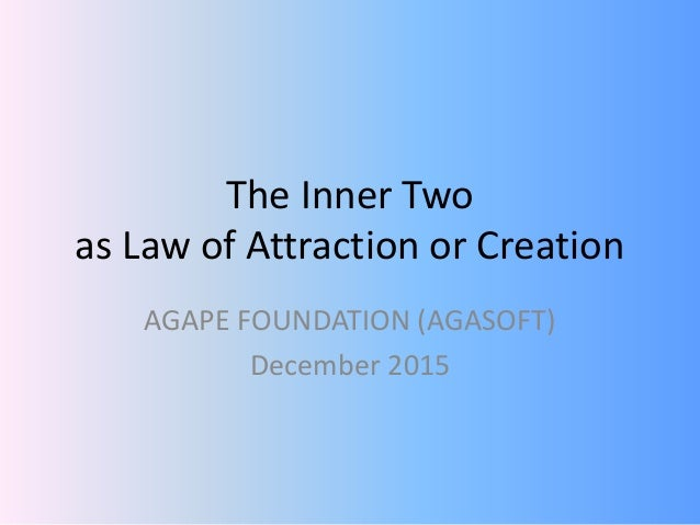 The Inner Two as Law of Attraction or Creation AGAPE FOUNDATION (AGASOFT) December 2015