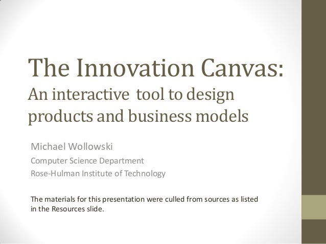 The Innovation Canvas: An interactive tool to design products and business models Michael Wollowski Computer Science Depar...