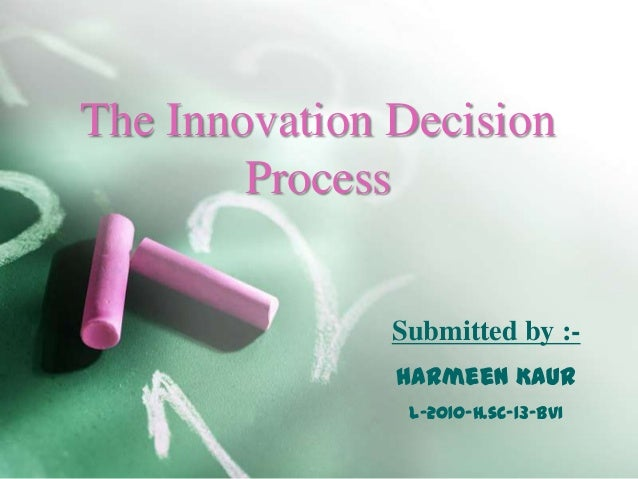 The Innovation Decision Process Submitted by :Harmeen Kaur L-2010-H.sc-13-BVI