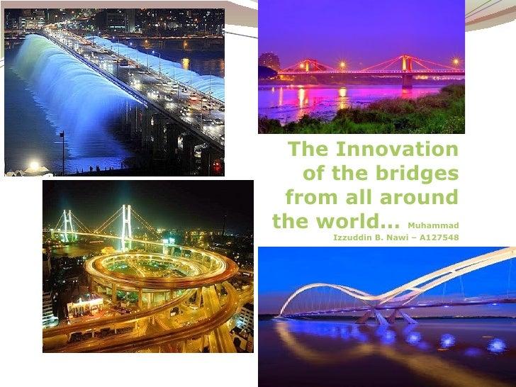 The Innovation   of the bridges from all aroundthe world…           Muhammad     Izzuddin B. Nawi – A127548