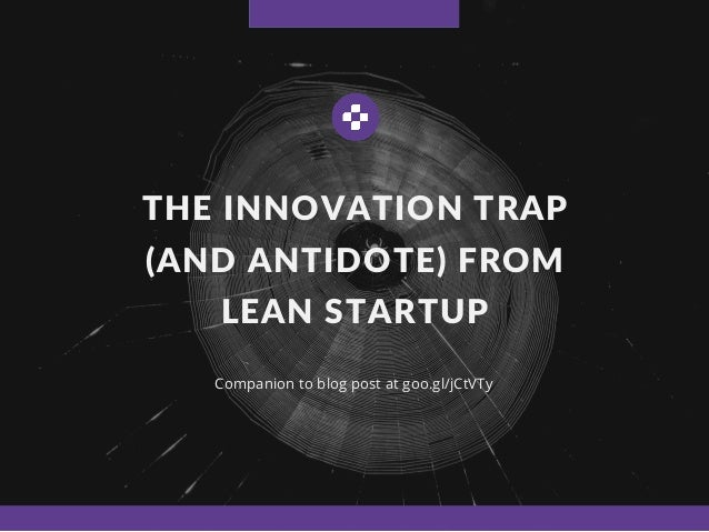 THE INNOVATION TRAP (AND ANTIDOTE) FROM LEAN STARTUP Companion to blog post at goo.gl/jCtVTy