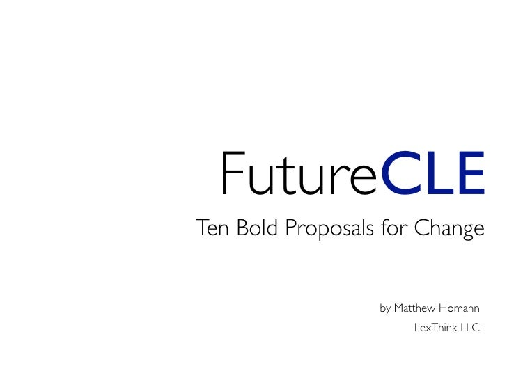 FutureCLE Ten Bold Proposals for Change                     by Matthew Homann                        LexThink LLC