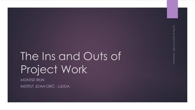The Ins and Outs of Project Work MONTSE IRUN INSTITUT JOAN ORÓ - LLEIDA