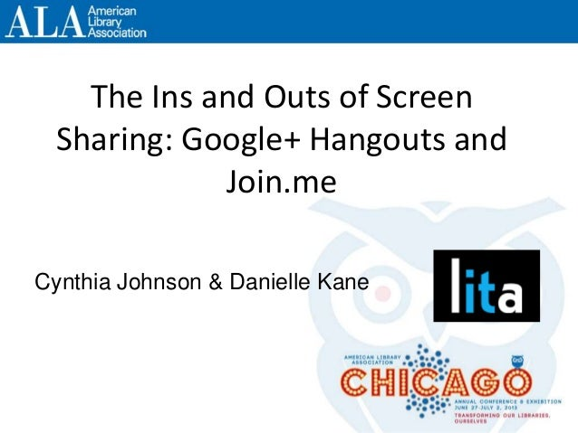 The Ins and Outs of Screen Sharing: Google+ Hangouts and Join.me Cynthia Johnson & Danielle Kane